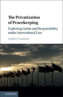 The Privatization of Peacekeeping: Exploring Limits and Responsibility under International Law (Hardback)