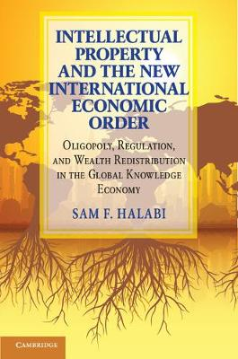 Intellectual Property and the New International Economic Order: Oligopoly, Regulation, and Wealth Redistribution in the Global Knowledge Economy (Hardback)