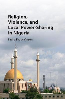 Religion, Violence, and Local Power-Sharing in Nigeria (Hardback)