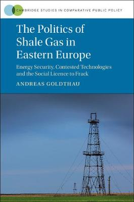 Cambridge Studies in Comparative Public Policy: The Politics of Shale Gas in Eastern Europe : Energy Security, Contested Technologies and the Social Licence to Frack (Hardback)