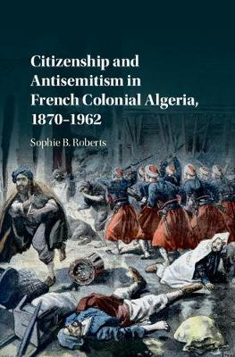 Citizenship and Antisemitism in French Colonial Algeria, 1870-1962 (Hardback)