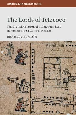 Cambridge Latin American Studies: The Lords of Tetzcoco: The Transformation of Indigenous Rule in Postconquest Central Mexico Series Number 104 (Hardback)