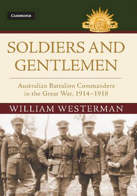 Soldiers and Gentlemen: Australian Battalion Commanders in the Great War, 1914-1918 - Australian Army History Series (Hardback)