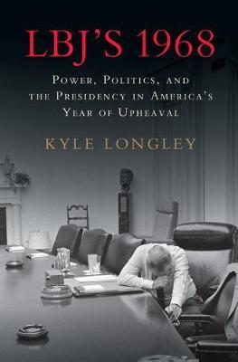 LBJ's 1968: Power, Politics, and the Presidency in America's Year of Upheaval (Hardback)