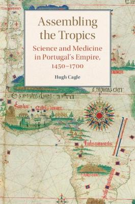 Assembling the Tropics: Science and Medicine in Portugal's Empire, 1450-1700 - Studies in Comparative World History (Hardback)