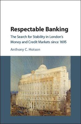 Respectable Banking: The Search for Stability in London's Money and Credit Markets since 1695 (Hardback)