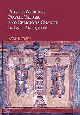 Private Worship, Public Values, and Religious Change in Late Antiquity (Paperback)