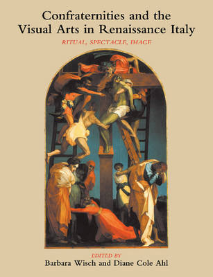 Confraternities and the Visual Arts in Renaissance Italy: Ritual, Spectacle, Image (Paperback)