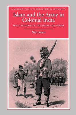 Islam and the Army in Colonial India: Sepoy Religion in the Service of Empire - Cambridge Studies in Indian History and Society 16 (Paperback)