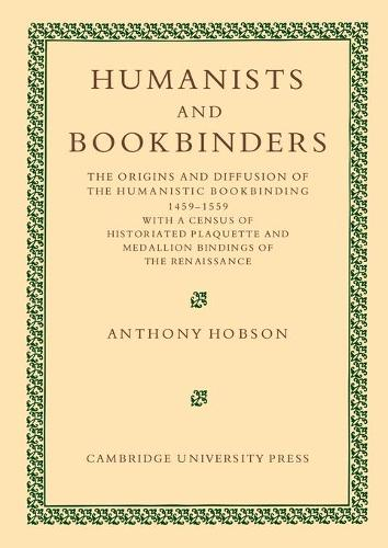 Humanists and Bookbinders: The Origins and Diffusion of Humanistic Bookbinding, 1459-1559 (Paperback)
