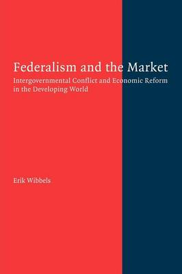 Federalism and the Market: Intergovernmental Conflict and Economic Reform in the Developing World (Paperback)