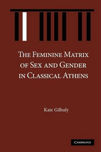 The Feminine Matrix of Sex and Gender in Classical Athens (Paperback)