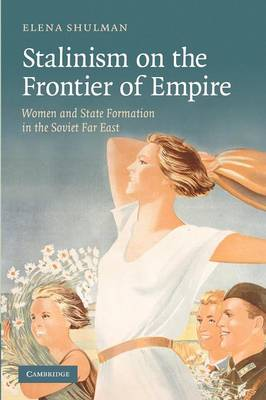 Stalinism on the Frontier of Empire: Women and State Formation in the Soviet Far East (Paperback)