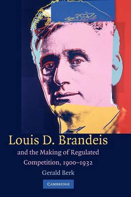 Louis D. Brandeis and the Making of Regulated Competition, 1900-1932 (Paperback)