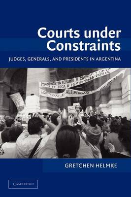 Courts under Constraints: Judges, Generals, and Presidents in Argentina - Cambridge Studies in Comparative Politics (Paperback)