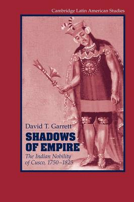 Shadows of Empire: The Indian Nobility of Cusco, 1750-1825 - Cambridge Latin American Studies 90 (Paperback)