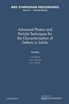 Advanced Photon and Particle Techniques for the Characterization of Defects in Solids: Volume 41 - MRS Proceedings (Paperback)