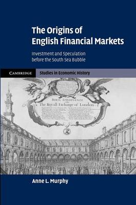 The Origins of English Financial Markets: Investment and Speculation before the South Sea Bubble - Cambridge Studies in Economic History: Second Series (Paperback)