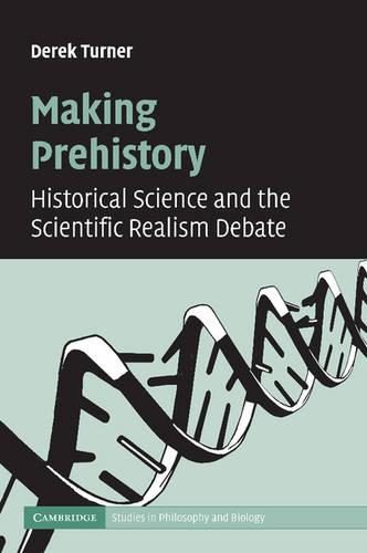 Making Prehistory: Historical Science and the Scientific Realism Debate - Cambridge Studies in Philosophy and Biology (Paperback)