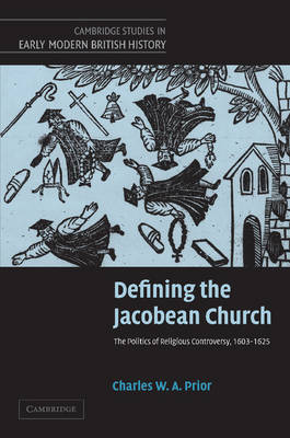 Defining the Jacobean Church: The Politics of Religious Controversy, 1603-1625 - Cambridge Studies in Early Modern British History (Paperback)