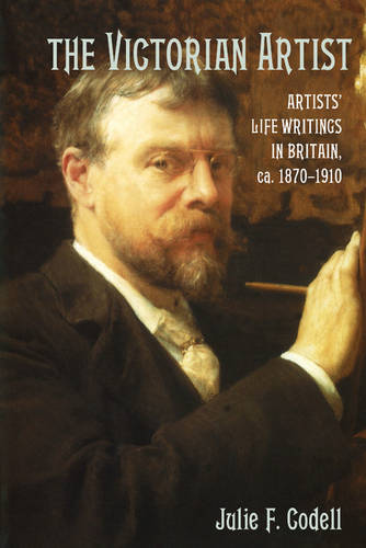 The Victorian Artist: Artists' Life Writings in Britain, c.1870-1910 (Paperback)