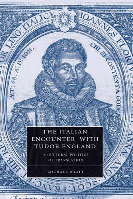 The Italian Encounter with Tudor England: A Cultural Politics of Translation - Cambridge Studies in Renaissance Literature and Culture 51 (Paperback)