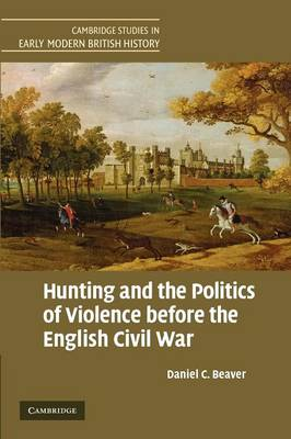 Cambridge Studies in Early Modern British History: Hunting and the Politics of Violence before the English Civil War (Paperback)