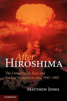 After Hiroshima: The United States, Race and Nuclear Weapons in Asia, 1945-1965 (Paperback)