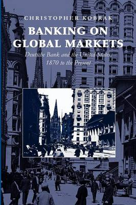 Cambridge Studies in the Emergence of Global Enterprise: Banking on Global Markets: Deutsche Bank and the United States, 1870 to the Present (Paperback)