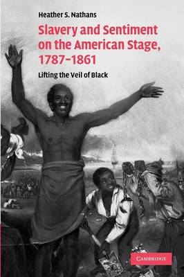 Slavery and Sentiment on the American Stage, 1787-1861: Lifting the Veil of Black - Cambridge Studies in American Theatre and Drama 27 (Paperback)