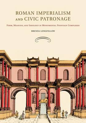 Roman Imperialism and Civic Patronage: Form, Meaning, and Ideology in Monumental Fountain Complexes (Paperback)