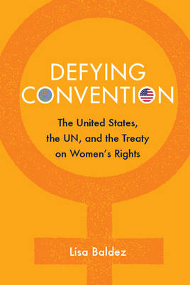 Defying Convention: US Resistance to the UN Treaty on Women's Rights - Problems of International Politics (Paperback)