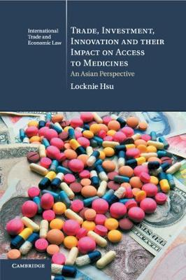 Cambridge International Trade and Economic Law: Trade, Investment, Innovation and their Impact on Access to Medicines: An Asian Perspective Series Number 22 (Paperback)