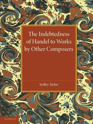 The Indebtedness of Handel to Works by Other Composers: A Presentation of Evidence (Paperback)