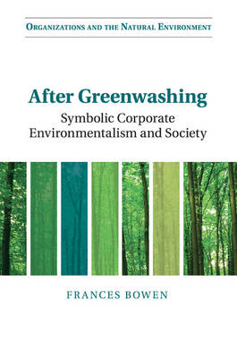 Organizations and the Natural Environment: After Greenwashing: Symbolic Corporate Environmentalism and Society (Paperback)