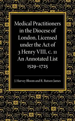 Medical Practitioners in the Diocese of London, Licensed under the Act of 3 Henry VIII, C. II: An Annotated List 1529-1725 (Paperback)