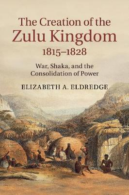 The Creation of the Zulu Kingdom, 1815-1828: War, Shaka, and the Consolidation of Power (Paperback)