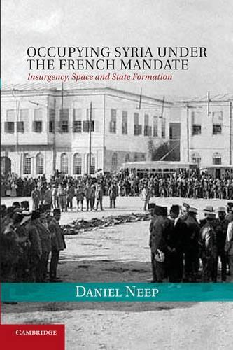 Cambridge Middle East Studies: Occupying Syria under the French Mandate: Insurgency, Space and State Formation Series Number 38 (Paperback)