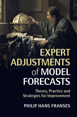 Expert Adjustments of Model Forecasts: Theory, Practice and Strategies for Improvement (Paperback)