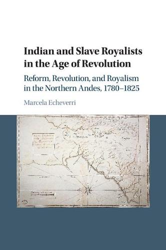 Indian and Slave Royalists in the Age of Revolution: Reform, Revolution, and Royalism in the Northern Andes, 1780-1825 - Cambridge Latin American Studies 102 (Paperback)