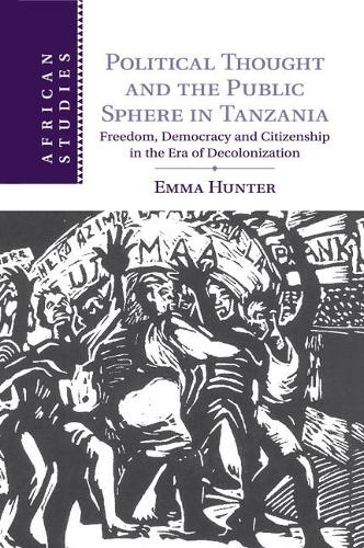 Political Thought and the Public Sphere in Tanzania: Freedom, Democracy and Citizenship in the Era of Decolonization - African Studies 133 (Paperback)