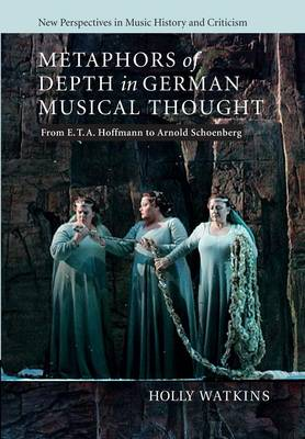 Metaphors of Depth in German Musical Thought: From E. T. A. Hoffmann to Arnold Schoenberg - New Perspectives in Music History and Criticism 21 (Paperback)