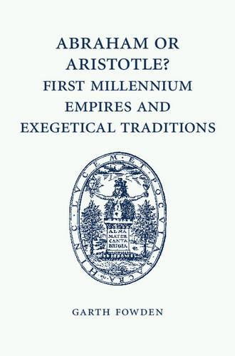 Abraham or Aristotle? First Millennium Empires and Exegetical Traditions: An Inaugural Lecture by the Sultan Qaboos Professor of Abrahamic Faiths Given in the University of Cambridge, 4 December 2013 (Paperback)
