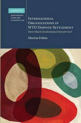 Cambridge International Trade and Economic Law: International Organizations in WTO Dispute Settlement: How Much Institutional Sensitivity? (Paperback)
