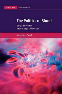 Cambridge Bioethics and Law: The Politics of Blood: Ethics, Innovation and the Regulation of Risk Series Number 17 (Paperback)