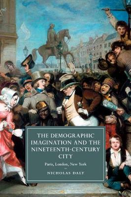 Cambridge Studies in Nineteenth-Century Literature and Culture: The Demographic Imagination and the Nineteenth-Century City: Paris, London, New York Series Number 97 (Paperback)