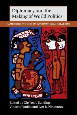 Cambridge Studies in International Relations: Diplomacy and the Making of World Politics Series Number 136 (Paperback)