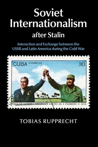 Soviet Internationalism after Stalin: Interaction and Exchange between the USSR and Latin America during the Cold War (Paperback)