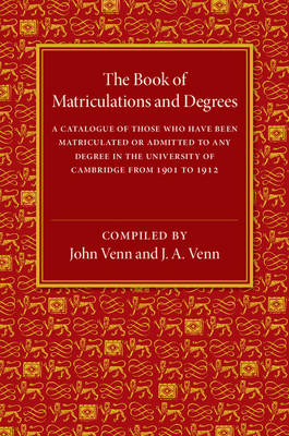The Book of Matriculations and Degrees: A Catalogue of Those Who Have Been Matriculated or Been Admitted to Any Degree in the University of Cambridge from 1901 to 1912 (Paperback)
