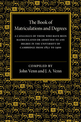 The Book of Matriculations and Degrees: A Catalogue of Those Who Have Been Matriculated or Admitted to Any Degree in the University of Cambridge from 1851 to 1900 (Paperback)